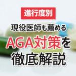【進行度別】現役医師も薦める AGA対策を 徹底解説